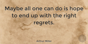 Life Quotes, Arthur Miller Quote About Life, Regret, Mistake: Maybe All One Can Do...