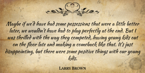 Positive Quotes, Larry Brown Quote About Comeback, Floor, Kids, Late, Maybe: Maybe If Wed Have Had...