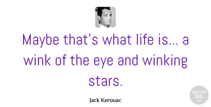 Stars Quotes, Jack Kerouac Quote About Life, Stars, Eye: Maybe Thats What Life Is...