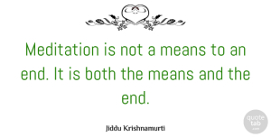 Jiddu Krishnamurti Quote About Mean, Meditation Practice, Meditation And Yoga: Meditation Is Not A Means...