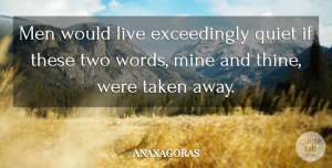 Anaxagoras Quote About Taken, Men, Two: Men Would Live Exceedingly Quiet...