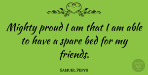 Samuel Pepys Quote About Friendship, Real Friends, Proud: Mighty Proud I Am That...