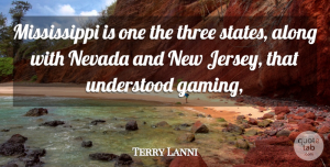 Terry Lanni Quote About Along, Nevada, Three, Understood: Mississippi Is One The Three...