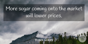 Tobin Gorey Quote About Coming, Lower, Market, Onto, Sugar: More Sugar Coming Onto The...