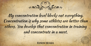 Athletes Quotes, Edwin Moses Quote About Athletes, Blocks, Concentration, Develop, Level: My Concentration Level Blocks Out...