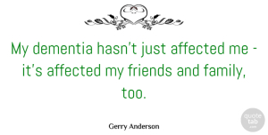 Affected Quotes, Gerry Anderson Quote About Affected, Dementia, Family: My Dementia Hasnt Just Affected...