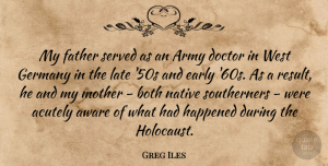 Doctor Quotes, Greg Iles Quote About Army, Aware, Both, Doctor, Early: My Father Served As An...