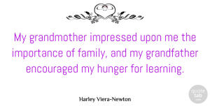 Encouraged Quotes, Harley Viera-Newton Quote About Encouraged, Family, Importance, Impressed, Learning: My Grandmother Impressed Upon Me...