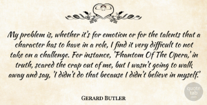 Crap Quotes, Gerard Butler Quote About Believe, Crap, Difficult, Emotion, Problem: My Problem Is Whether Its...