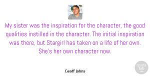 Geoff Johns Quote About Good, Initial, Instilled, Life, Qualities: My Sister Was The Inspiration...