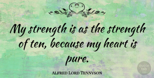 Heart Quotes, Alfred Lord Tennyson Quote About Inspirational, Strength, Heart: My Strength Is As The...