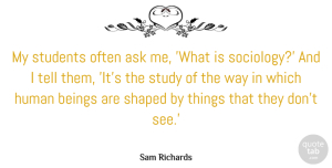 Beings Quotes, Sam Richards Quote About Ask, Beings, Human, Shaped: My Students Often Ask Me...