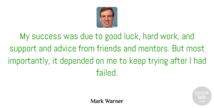 Success Quotes, Mark Warner Quote About Advice, Depended, Due, Good, Hard: My Success Was Due To...