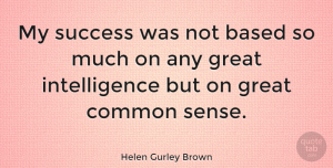 Helen Gurley Brown Quote About Success, Common Sense, Intelligence: My Success Was Not Based...