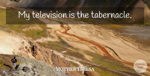 Faith Quotes, Mother Teresa Quote About Faith, Inspiration, Television: My Television Is The Tabernacle...