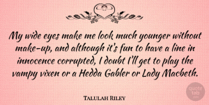 Talulah Riley Quote About Although, Innocence, Lady, Line, Wide: My Wide Eyes Make Me...
