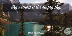 Travel Quotes, Jack Kerouac Quote About Travel, Aquarius, Sky: My Witness Is The Empty...