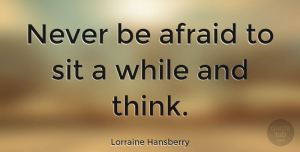 Love Quotes, Lorraine Hansberry Quote About Love, Inspiring, Dream: Never Be Afraid To Sit...