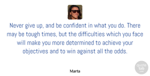Marta Quote About Achieve, Against, Face, Objectives, Tough: Never Give Up And Be...
