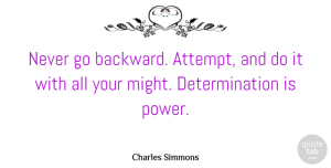 Charles Simmons Quote About Determination, Might, Will And Determination: Never Go Backward Attempt And...