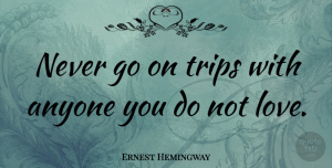 Ernest Hemingway Quote About Love, Inspiring, Travel: Never Go On Trips With...