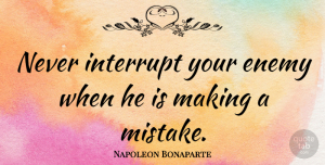 Napoleon Bonaparte Quote About Witty, Funny Inspirational, Business: Never Interrupt Your Enemy When...