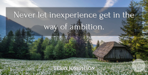 Terry Josephson Quote About American Athlete: Never Let Inexperience Get In...