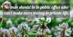 Private Quotes, Thomas Dewey Quote About Life, Man, Money, Office, Private: No Man Should Be In...