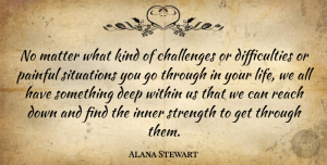 Alana Stewart Quote About Challenges, Inner, Life, Matter, Painful: No Matter What Kind Of...