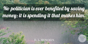 Saving Money Quotes, H. L. Mencken Quote About Saving, Saving Money, Politician: No Politician Is Ever Benefited...