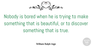 Trying Quotes, William Ralph Inge Quote About Bored, Discover, Imagination, Nobody, Trying: Nobody Is Bored When He...