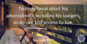 Tolib Yakubov Quote About Access, Including, Knew, Nobody: Nobody Knew About His Whereabouts...