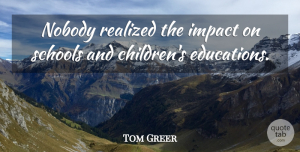 Tom Greer Quote About Impact, Nobody, Realized, Schools: Nobody Realized The Impact On...