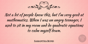 Samantha Bond Quote About Teenager, People, Rooms: Not A Lot Of People...