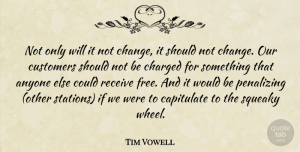 Tim Vowell Quote About Anyone, Charged, Customers, Receive: Not Only Will It Not...