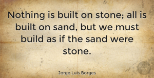 Jorge Luis Borges Quote About Stones, Sand, Ifs: Nothing Is Built On Stone...