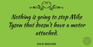 Motor Quotes, David Brenner Quote About Tyson, Motor, Mike: Nothing Is Going To Stop...