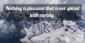 Francis Bacon Quote About Variety Is The Spice Of Life, Pleasant, Variety: Nothing Is Pleasant That Is...