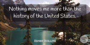 Moving Quotes, Henry Rollins Quote About Moving, United States, States: Nothing Moves Me More Than...