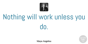 Inspirational Quotes, Maya Angelou Quote About Inspirational, Motivational, Moving On: Nothing Will Work Unless You...