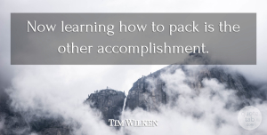 Tim Wilken Quote About Learning, Pack: Now Learning How To Pack...