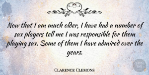 Clarence Clemons Quote About Player, Numbers, Years: Now That I Am Much...