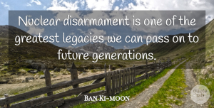 Future Quotes, Ban Ki-moon Quote About Future, Legacies, Pass: Nuclear Disarmament Is One Of...