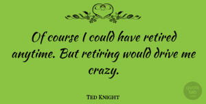 Ted Knight Quote About Crazy, Retiring, Retired: Of Course I Could Have...