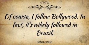 Ronaldinho Quote About Bollywood, Brazil, Facts: Of Course I Follow Bollywood...