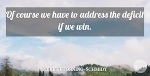 Deficit Quotes, Helle Thorning-Schmidt Quote About Address, Course, Deficit: Of Course We Have To...