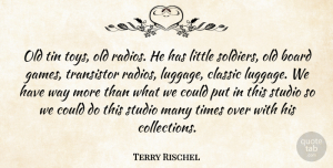 Terry Rischel Quote About Board, Classic, Studio, Tin: Old Tin Toys Old Radios...