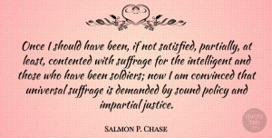 Salmon P. Chase Quote About Intelligent, Should Have, Justice: Once I Should Have Been...