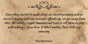 Ted Hettinga Quote About Concepts, Couple, Falls, Staying, Tried: Once They Started To Make...