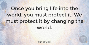 Elie Wiesel Quote About Children, World, Changing The World: Once You Bring Life Into...